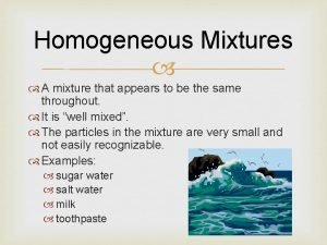 Homogeneous Mixtures A mixture that appears to be