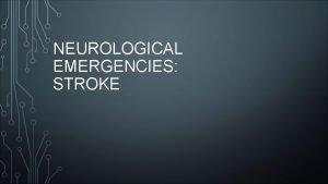 NEUROLOGICAL EMERGENCIES STROKE WHAT IS A STROKE Neurological
