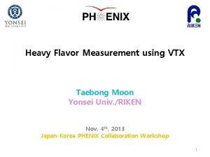 Heavy Flavor Measurement using VTX Taebong Moon Yonsei