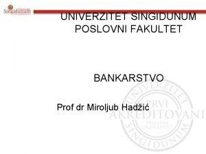 UNIVERZITET SINGIDUNUM POSLOVNI FAKULTET BANKARSTVO Prof dr Miroljub
