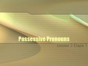 Possessive Pronouns Unidad 2 Etapa 1 Possessive Pronouns