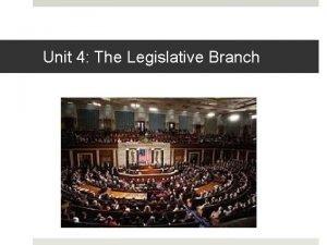 Unit 4 The Legislative Branch The Legislative Branch