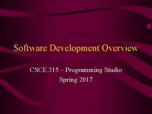 Software Development Overview CSCE 315 Programming Studio Spring