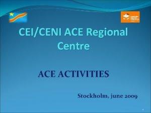 CEICENI ACE Regional Centre ACE ACTIVITIES Stockholm june