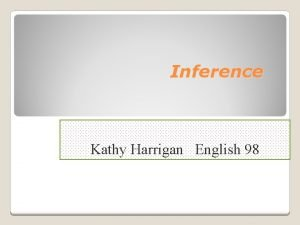Inference Kathy Harrigan English 98 What is Inference
