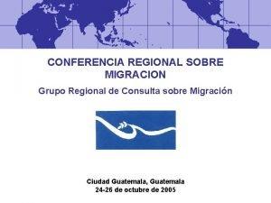 CONFERENCIA REGIONAL SOBRE MIGRACION Grupo Regional de Consulta