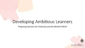 Developing Ambitious Learners Preparing Learners for University and