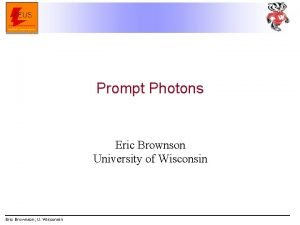 Prompt Photons Eric Brownson University of Wisconsin Eric