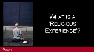 WHAT IS A RELIGIOUS EXPERIENCE RELIGIOUS EXPERIENCE Can
