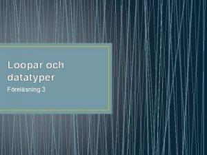 Loopar och datatyper Frelsning 3 Loopar och datatyper
