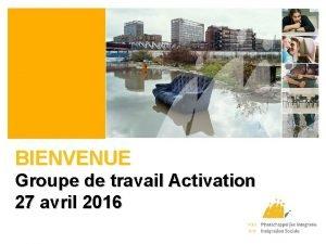 BIENVENUE Groupe de travail Activation 27 avril 2016