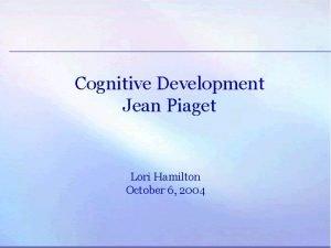 Cognitive Development Jean Piaget Lori Hamilton October 6