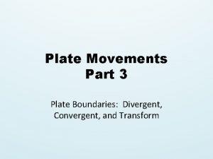 Plate Movements Part 3 Plate Boundaries Divergent Convergent