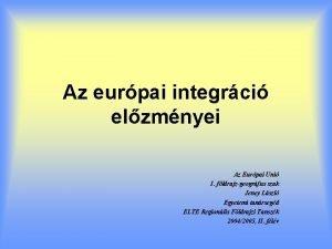Az eurpai integrci elzmnyei Az Eurpai Uni I