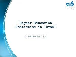 Higher Education Statistics in Israel Yonatan Bar On