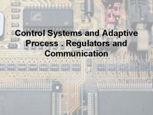 Control Systems and Adaptive Process Regulators and Communication