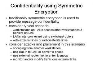 Confidentiality using Symmetric Encryption traditionally symmetric encryption is
