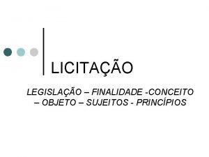 LICITAO LEGISLAO FINALIDADE CONCEITO OBJETO SUJEITOS PRINCPIOS CONCEITO