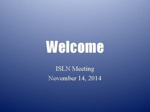 Welcome ISLN Meeting November 14 2014 Agenda Welcome