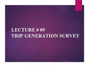 LECTURE 09 TRIP GENERATION SURVEY TRIP GENERATION SURVEY
