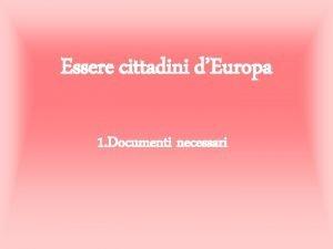 Essere cittadini dEuropa 1 Documenti necessari Cittadini Europei