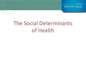 The Social Determinants of Health Social Determinants The