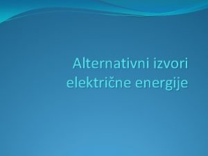 Alternativni izvori elektrine energije Alternativni izvori elektrine energije