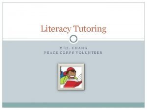 Literacy Tutoring MRS CHANG PEACE CORPS VOLUNTEER Welcome