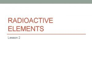 RADIOACTIVE ELEMENTS Lesson 2 What are radioactive elements