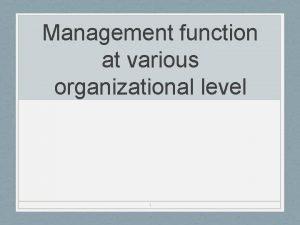 Management function at various organizational level 1 Organizational