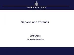 Duke Systems Servers and Threads Jeff Chase Duke