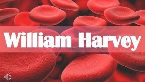 William Harvey William Harvey William Harvey was an