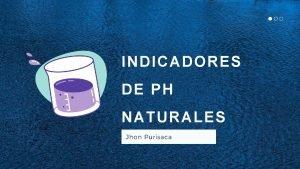 INDICADORES DE PH NATURALES Jhon Purisaca INDICADORES NATURALES