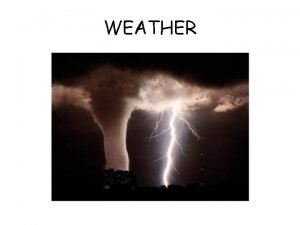 WEATHER What is Weather Weather refers to the