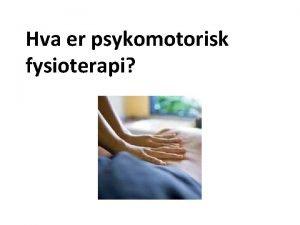 Hva er psykomotorisk fysioterapi Psykomotorisk fysioterapi PMF PMF