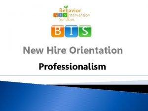 B I S New Hire Orientation Professionalism Professionalism
