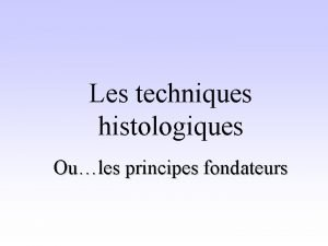 Les techniques histologiques Oules principes fondateurs Les principes