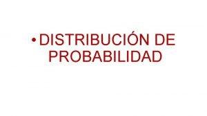 DISTRIBUCIN DE PROBABILIDAD Que es una Distribucin de