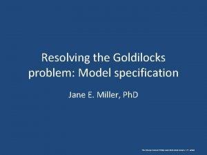 Resolving the Goldilocks problem Model specification Jane E