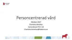 Personcentrerad vrd Oktober 2017 Charlotta Borelius Samordnare PCV