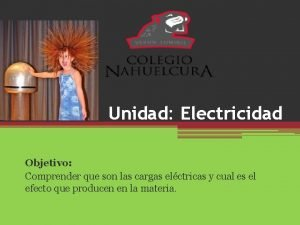 Unidad Electricidad Objetivo Comprender que son las cargas