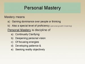 Personal Mastery means a Gaining dominance over people