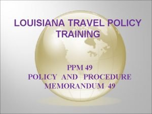 LOUISIANA TRAVEL POLICY TRAINING PPM 49 POLICY AND