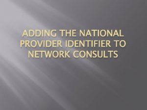 ADDING THE NATIONAL PROVIDER IDENTIFIER TO NETWORK CONSULTS