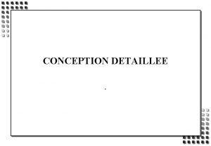 CONCEPTION DETAILLEE OBJECTIFS DE LA PRESENTATION CONCEPTION DETAILLEE