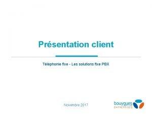 Prsentation client Tlphonie fixe Les solutions fixe PBX