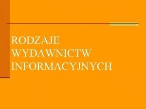 RODZAJE WYDAWNICTW INFORMACYJNYCH WYDAWNICTWA INFORMACYJNE n zawieraj wiadomoci