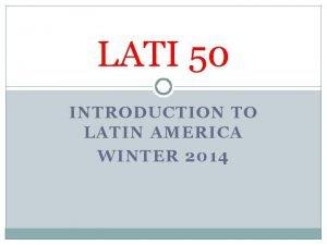 LATI 50 INTRODUCTION TO LATIN AMERICA WINTER 2014