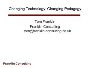Changing Technology Changing Pedagogy Tom Franklin Consulting tomfranklinconsulting