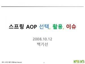 Aspect Oriented Programming http ksug org 4 Spring